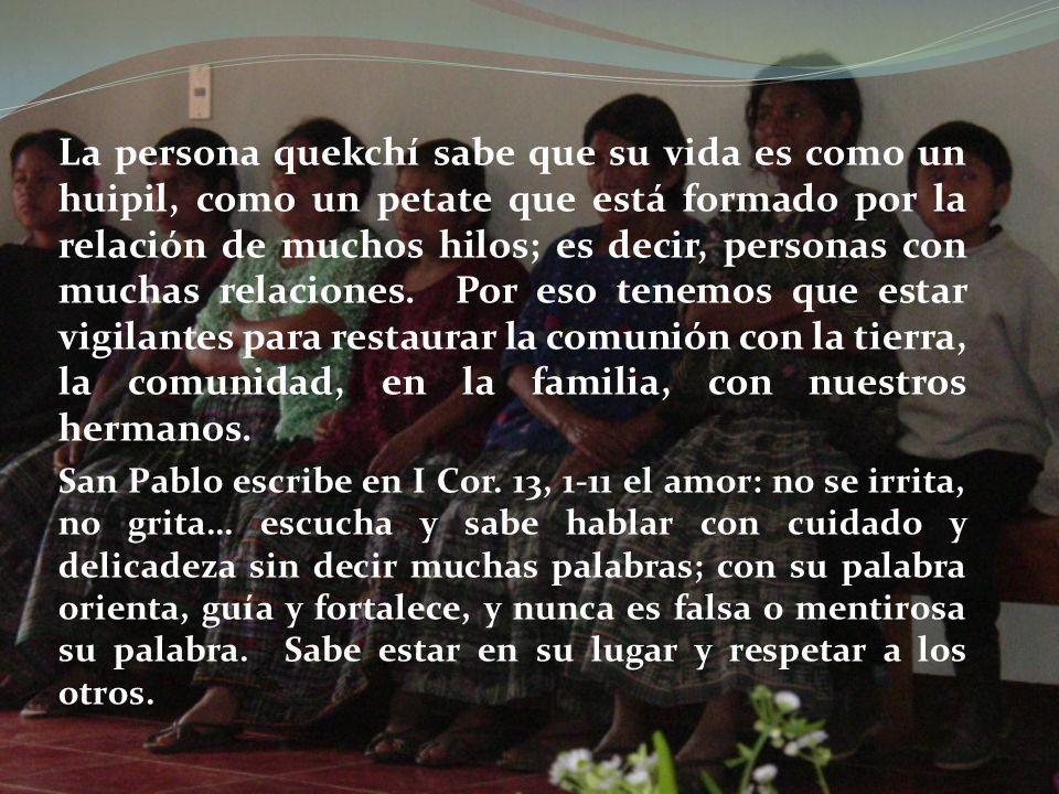 La persona quekchí sabe que su vida es como un huipil, como un petate que está formado por la relación de muchos hilos; es decir, personas con muchas relaciones. Por eso tenemos que estar vigilantes para restaurar la comunión con la tierra, la comunidad, en la familia, con nuestros hermanos.