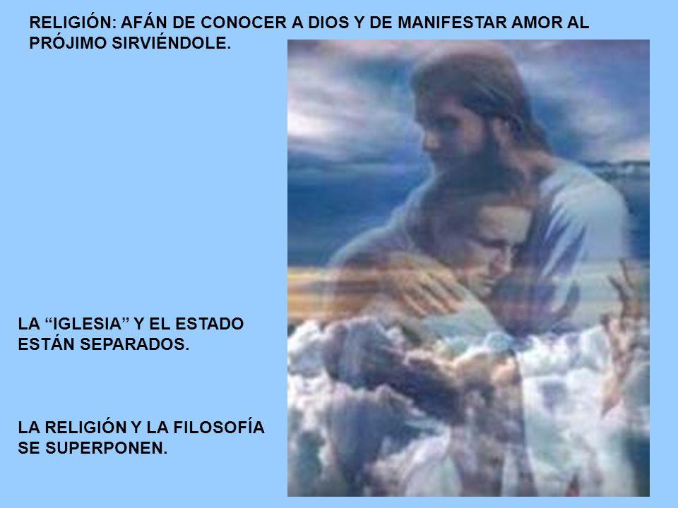 RELIGIÓN: AFÁN DE CONOCER A DIOS Y DE MANIFESTAR AMOR AL PRÓJIMO SIRVIÉNDOLE.