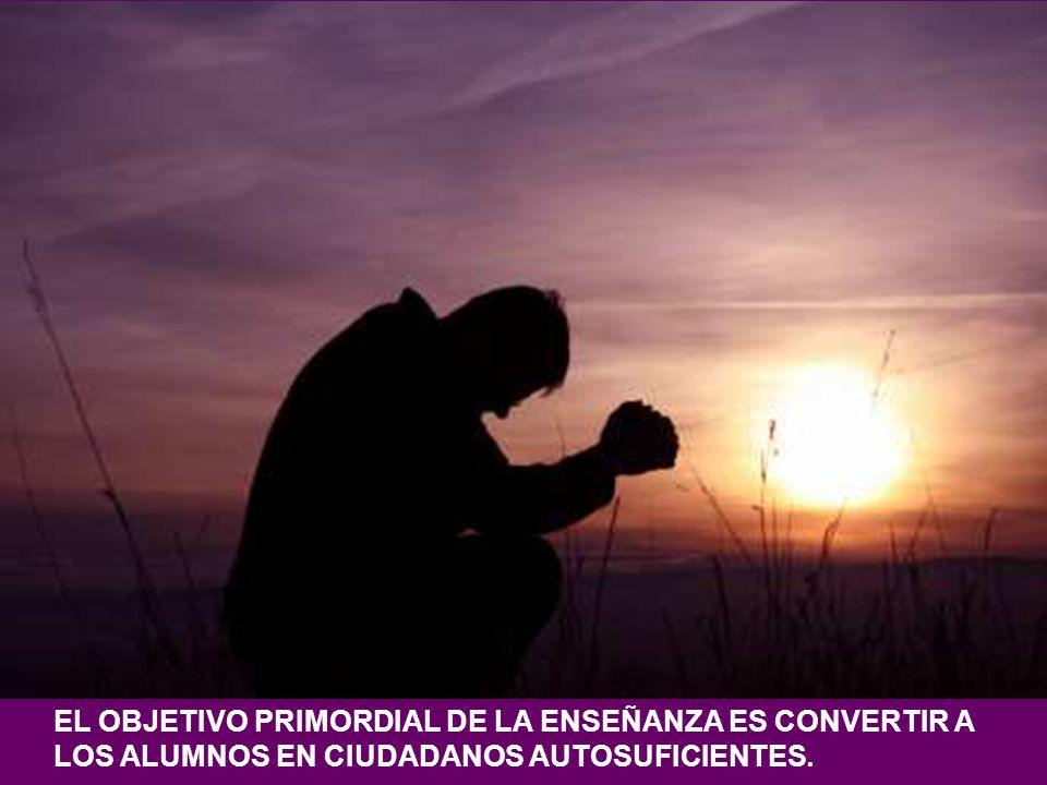 EL OBJETIVO PRIMORDIAL DE LA ENSEÑANZA ES CONVERTIR A LOS ALUMNOS EN CIUDADANOS AUTOSUFICIENTES.