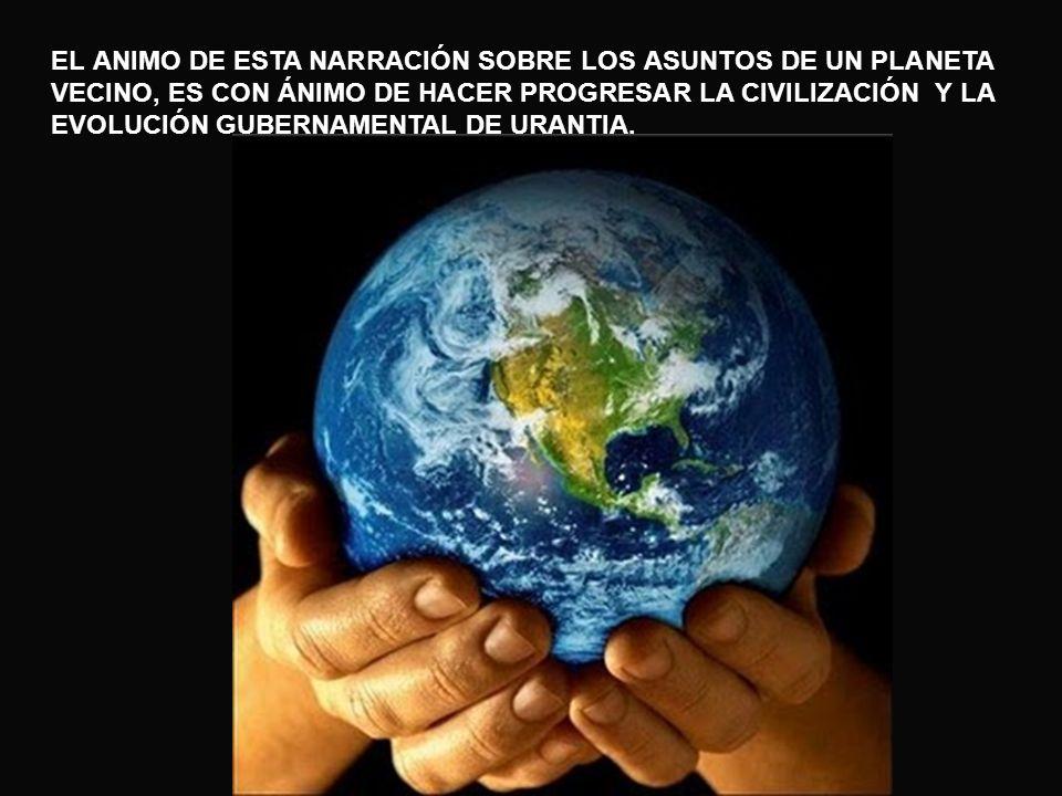 EL ANIMO DE ESTA NARRACIÓN SOBRE LOS ASUNTOS DE UN PLANETA VECINO, ES CON ÁNIMO DE HACER PROGRESAR LA CIVILIZACIÓN Y LA EVOLUCIÓN GUBERNAMENTAL DE URANTIA.