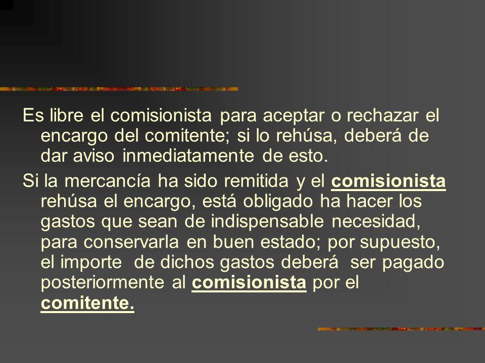 Es libre el comisionista para aceptar o rechazar el encargo del comitente; si lo rehúsa, deberá de dar aviso inmediatamente de esto.
