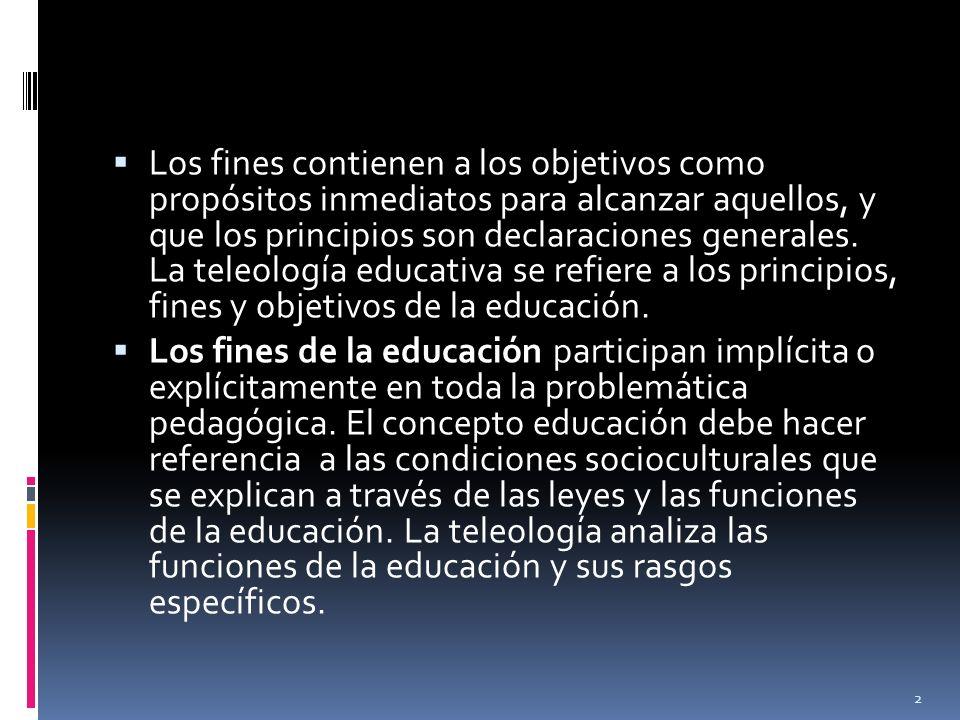 Los fines contienen a los objetivos como propósitos inmediatos para alcanzar aquellos, y que los principios son declaraciones generales. La teleología educativa se refiere a los principios, fines y objetivos de la educación.