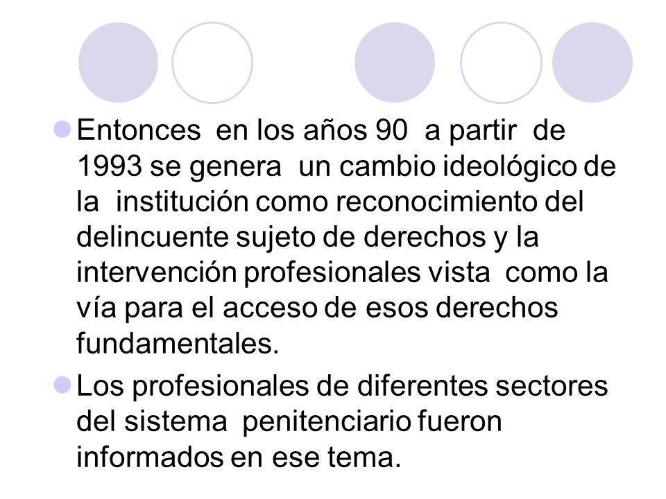 Entonces en los años 90 a partir de 1993 se genera un cambio ideológico de la institución como reconocimiento del delincuente sujeto de derechos y la intervención profesionales vista como la vía para el acceso de esos derechos fundamentales.
