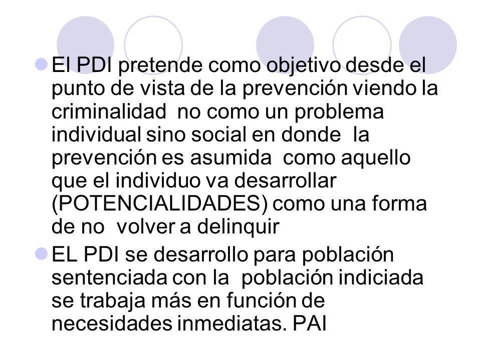El PDI pretende como objetivo desde el punto de vista de la prevención viendo la criminalidad no como un problema individual sino social en donde la prevención es asumida como aquello que el individuo va desarrollar (POTENCIALIDADES) como una forma de no volver a delinquir