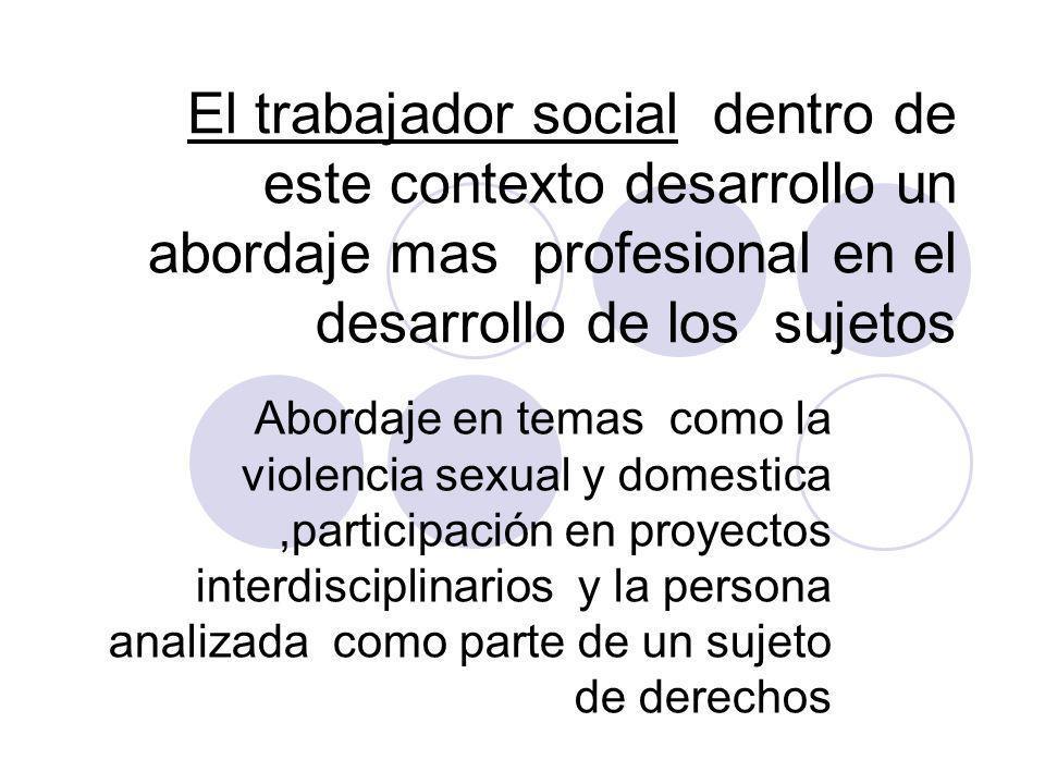 El trabajador social dentro de este contexto desarrollo un abordaje mas profesional en el desarrollo de los sujetos