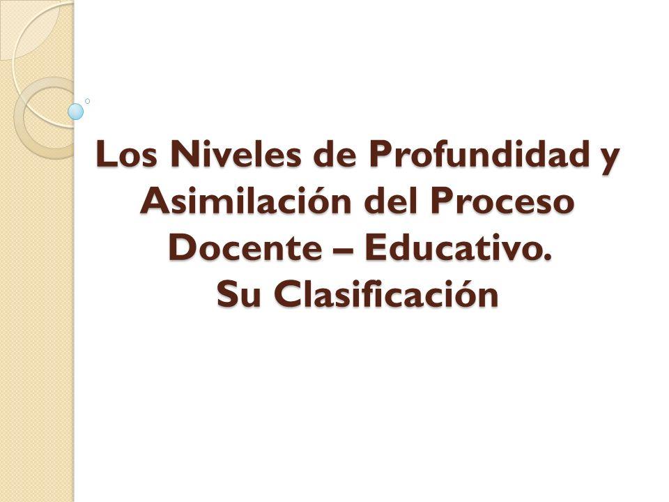 Los Niveles de Profundidad y Asimilación del Proceso Docente – Educativo. Su Clasificación