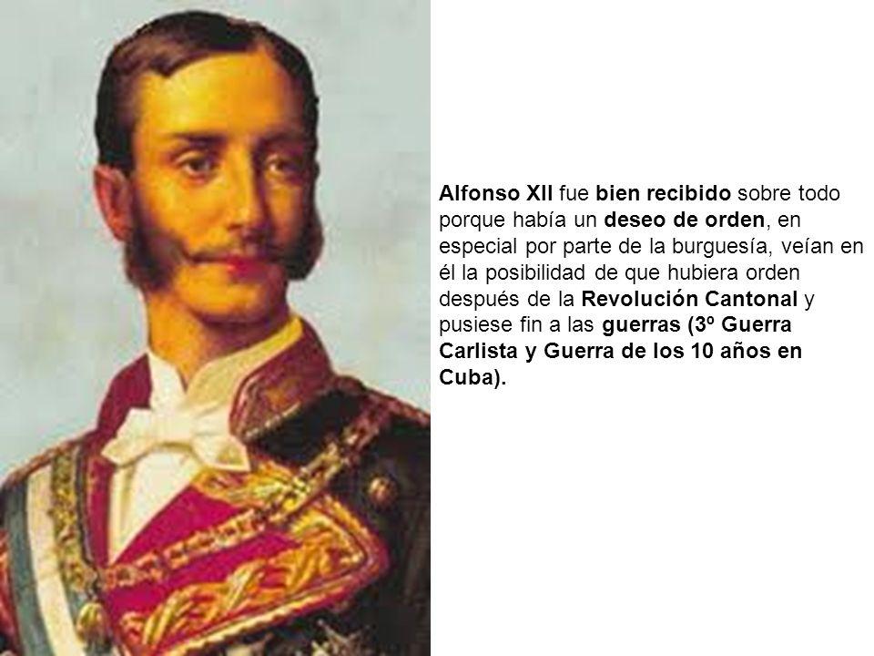 Alfonso XII fue bien recibido sobre todo porque había un deseo de orden, en especial por parte de la burguesía, veían en él la posibilidad de que hubiera orden después de la Revolución Cantonal y pusiese fin a las guerras (3º Guerra Carlista y Guerra de los 10 años en Cuba).