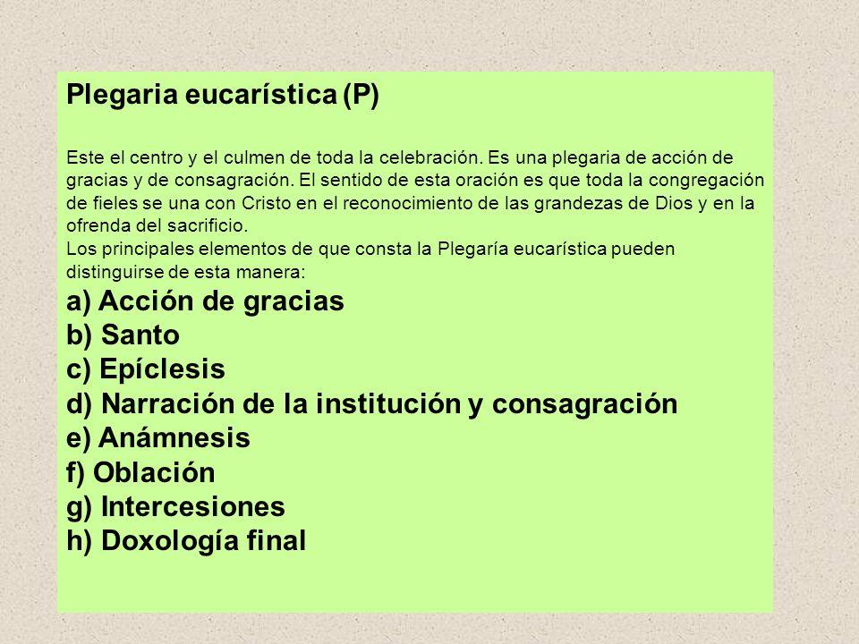 Plegaria eucarística (P) Este el centro y el culmen de toda la celebración. Es una plegaria de acción de gracias y de consagración. El sentido de esta oración es que toda la congregación de fieles se una con Cristo en el reconocimiento de las grandezas de Dios y en la ofrenda del sacrificio. Los principales elementos de que consta la Plegaría eucarística pueden distinguirse de esta manera: a) Acción de gracias