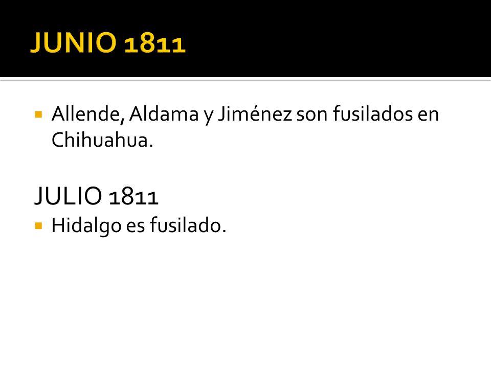 JUNIO 1811 Allende, Aldama y Jiménez son fusilados en Chihuahua. JULIO 1811 Hidalgo es fusilado.