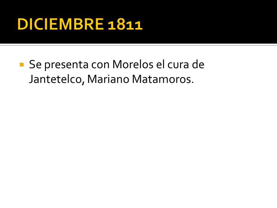 DICIEMBRE 1811 Se presenta con Morelos el cura de Jantetelco, Mariano Matamoros.