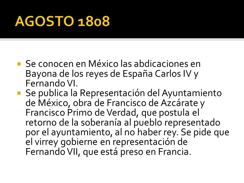 AGOSTO 1808 Se conocen en México las abdicaciones en Bayona de los reyes de España Carlos IV y Fernando VI.