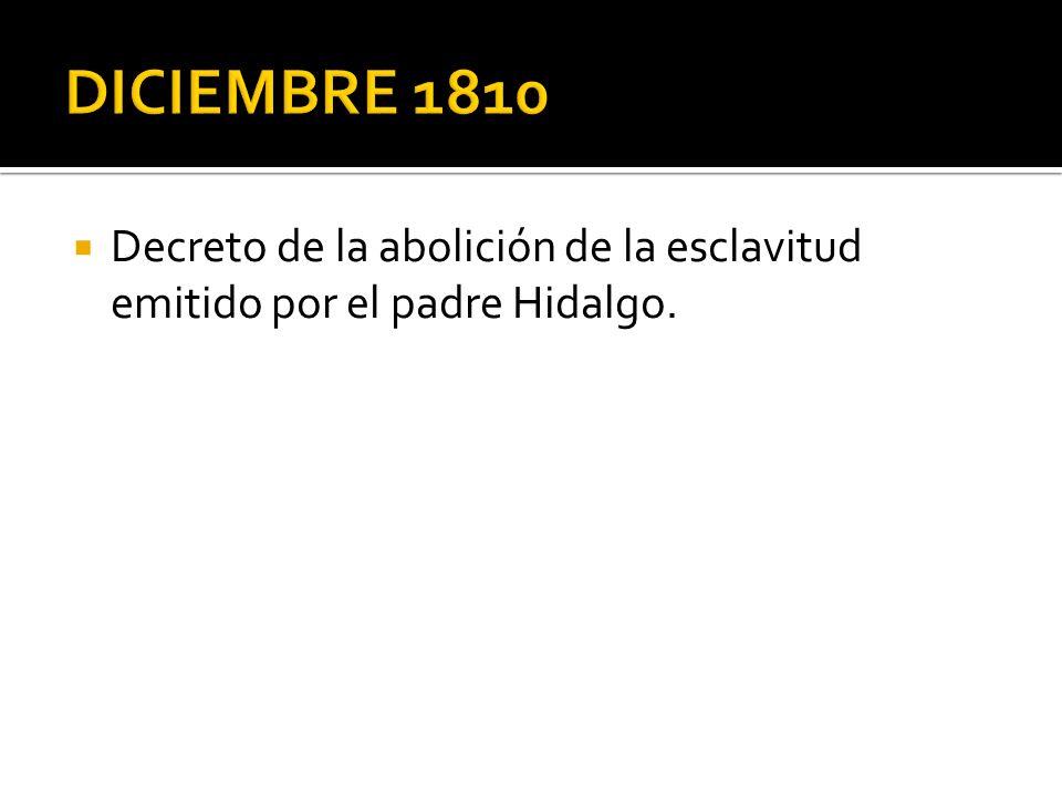 DICIEMBRE 1810 Decreto de la abolición de la esclavitud emitido por el padre Hidalgo.