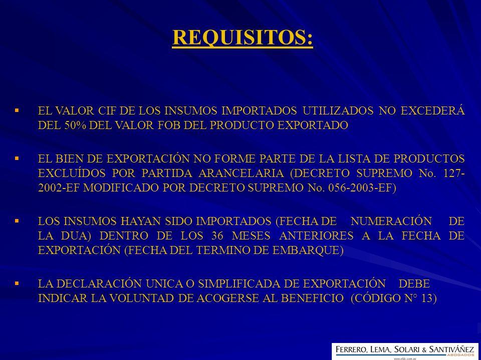 REQUISITOS: EL VALOR CIF DE LOS INSUMOS IMPORTADOS UTILIZADOS NO EXCEDERÁ DEL 50% DEL VALOR FOB DEL PRODUCTO EXPORTADO.