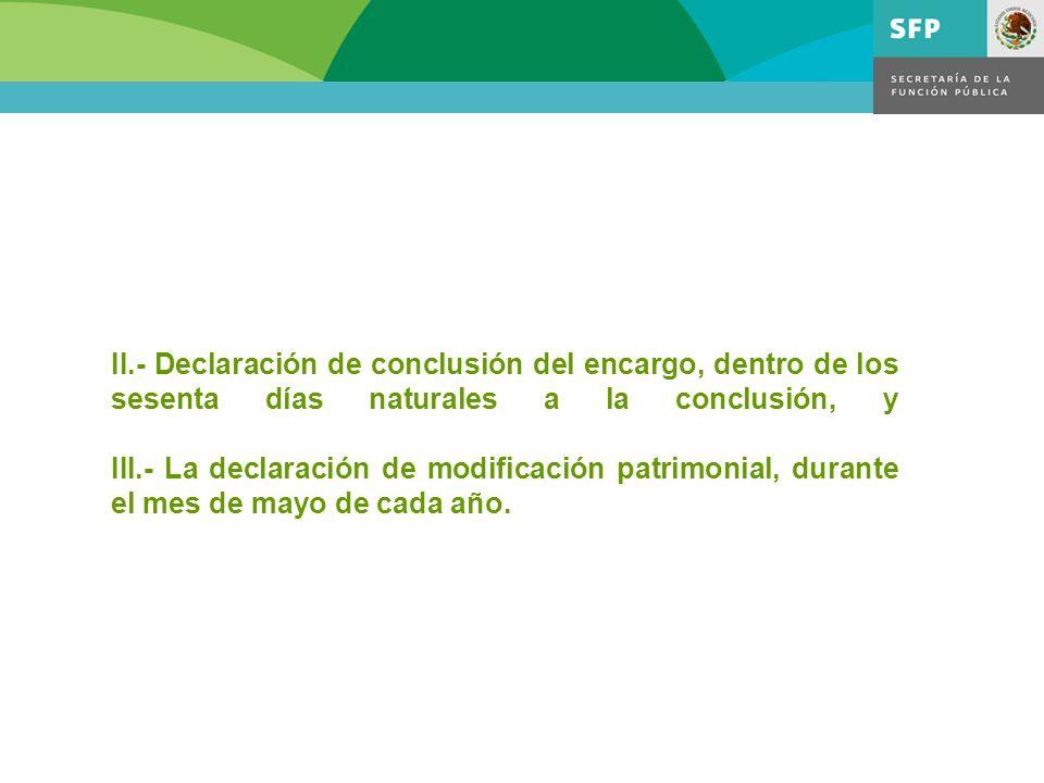 II.- Declaración de conclusión del encargo, dentro de los sesenta días naturales a la conclusión, y III.- La declaración de modificación patrimonial, durante el mes de mayo de cada año.