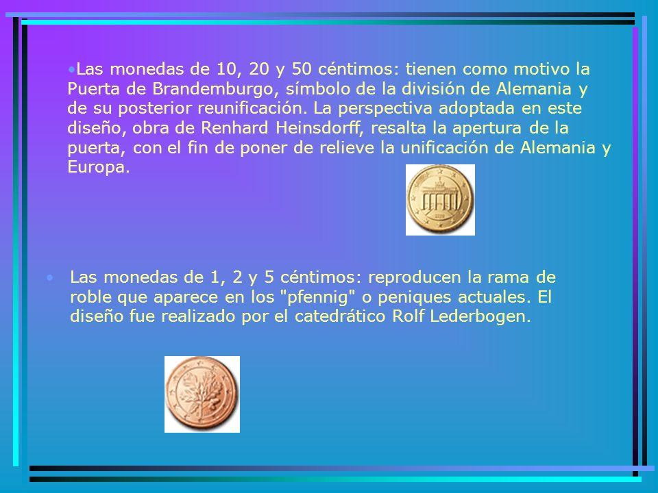 Las monedas de 10, 20 y 50 céntimos: tienen como motivo la Puerta de Brandemburgo, símbolo de la división de Alemania y de su posterior reunificación. La perspectiva adoptada en este diseño, obra de Renhard Heinsdorff, resalta la apertura de la puerta, con el fin de poner de relieve la unificación de Alemania y Europa.