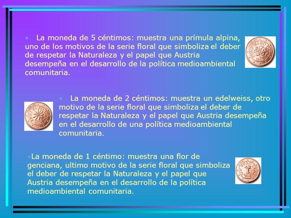 La moneda de 5 céntimos: muestra una prímula alpina, uno de los motivos de la serie floral que simboliza el deber de respetar la Naturaleza y el papel que Austria desempeña en el desarrollo de la política medioambiental comunitaria.