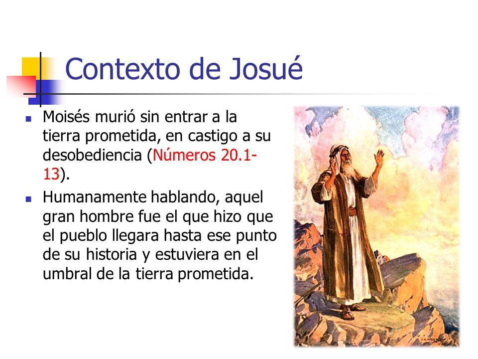Contexto de Josué Moisés murió sin entrar a la tierra prometida, en castigo a su desobediencia (Números 20.1-13).