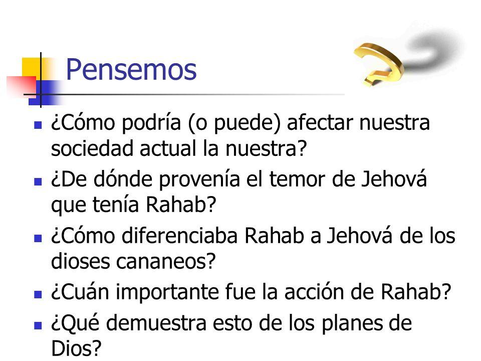 Pensemos ¿Cómo podría (o puede) afectar nuestra sociedad actual la nuestra ¿De dónde provenía el temor de Jehová que tenía Rahab