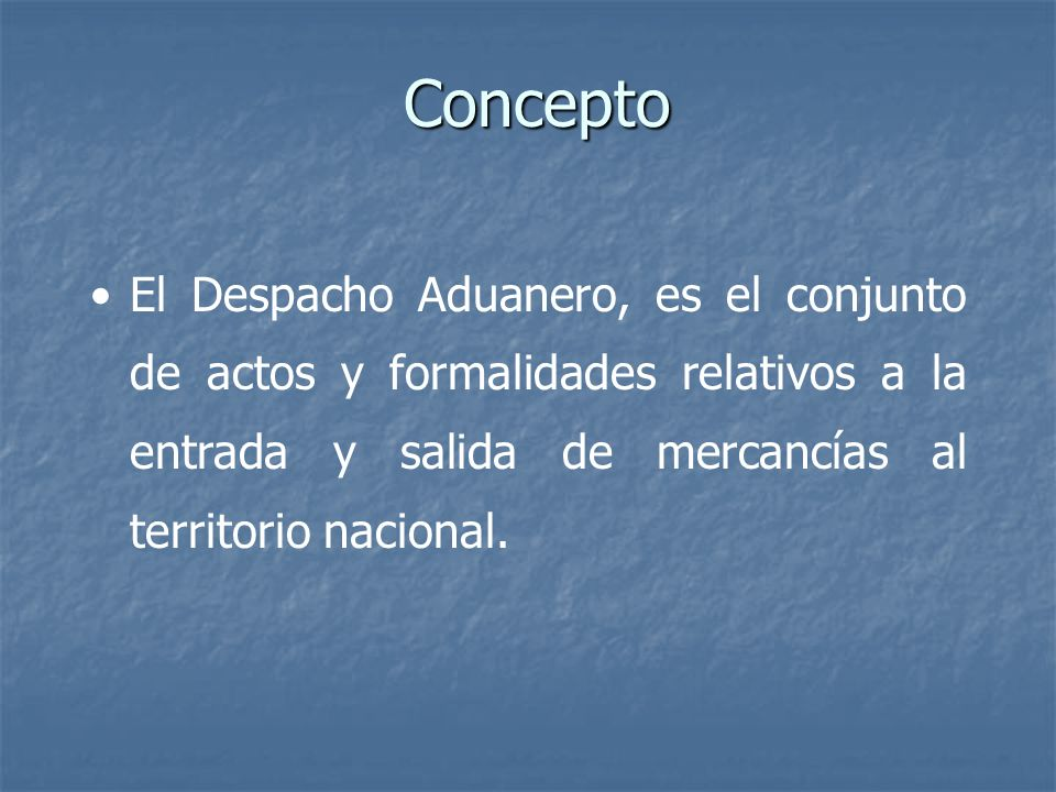 Concepto El Despacho Aduanero, es el conjunto de actos y formalidades relativos a la entrada y salida de mercancías al territorio nacional.