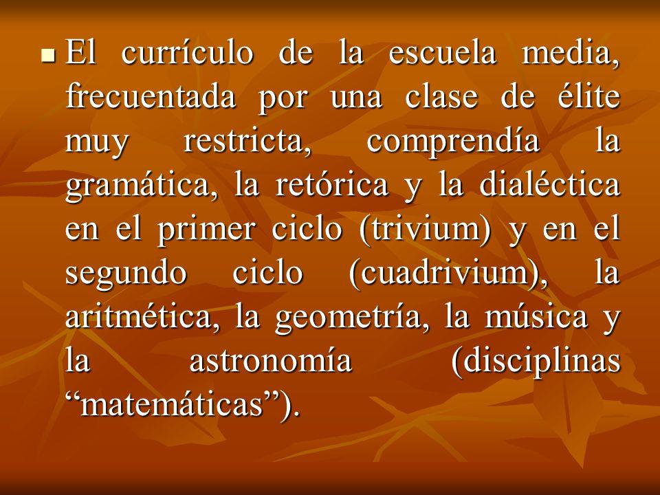 El currículo de la escuela media, frecuentada por una clase de élite muy restricta, comprendía la gramática, la retórica y la dialéctica en el primer ciclo (trivium) y en el segundo ciclo (cuadrivium), la aritmética, la geometría, la música y la astronomía (disciplinas matemáticas ).