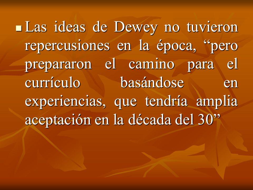 Las ideas de Dewey no tuvieron repercusiones en la época, pero prepararon el camino para el currículo basándose en experiencias, que tendría amplia aceptación en la década del 30