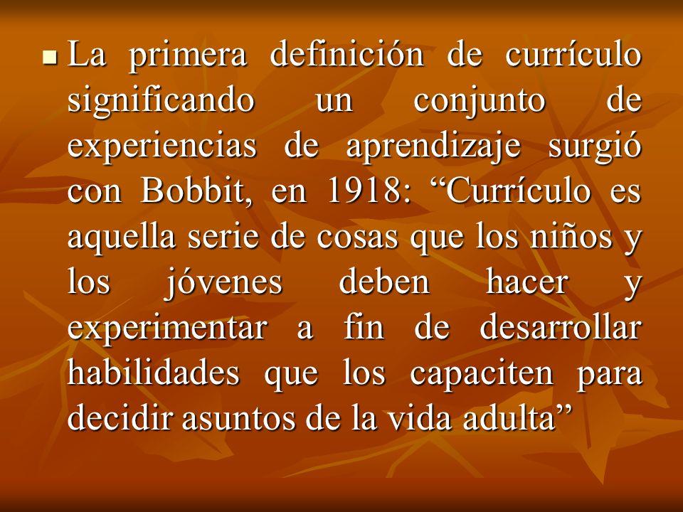 La primera definición de currículo significando un conjunto de experiencias de aprendizaje surgió con Bobbit, en 1918: Currículo es aquella serie de cosas que los niños y los jóvenes deben hacer y experimentar a fin de desarrollar habilidades que los capaciten para decidir asuntos de la vida adulta