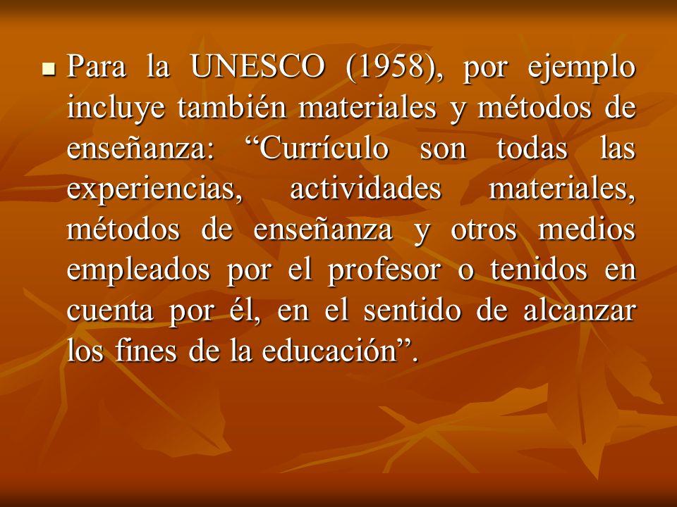 Para la UNESCO (1958), por ejemplo incluye también materiales y métodos de enseñanza: Currículo son todas las experiencias, actividades materiales, métodos de enseñanza y otros medios empleados por el profesor o tenidos en cuenta por él, en el sentido de alcanzar los fines de la educación .