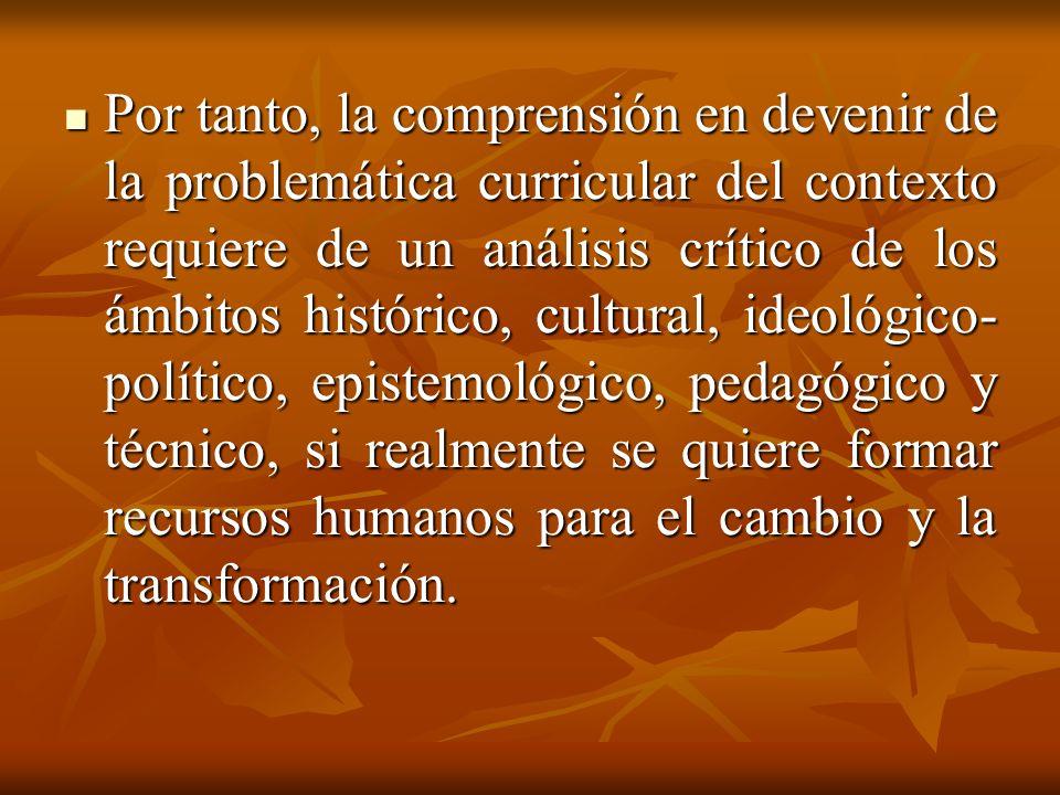Por tanto, la comprensión en devenir de la problemática curricular del contexto requiere de un análisis crítico de los ámbitos histórico, cultural, ideológico-político, epistemológico, pedagógico y técnico, si realmente se quiere formar recursos humanos para el cambio y la transformación.