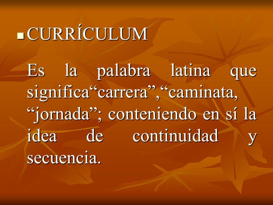 CURRÍCULUM Es la palabra latina que significa carrera , caminata, jornada ; conteniendo en sí la idea de continuidad y secuencia.