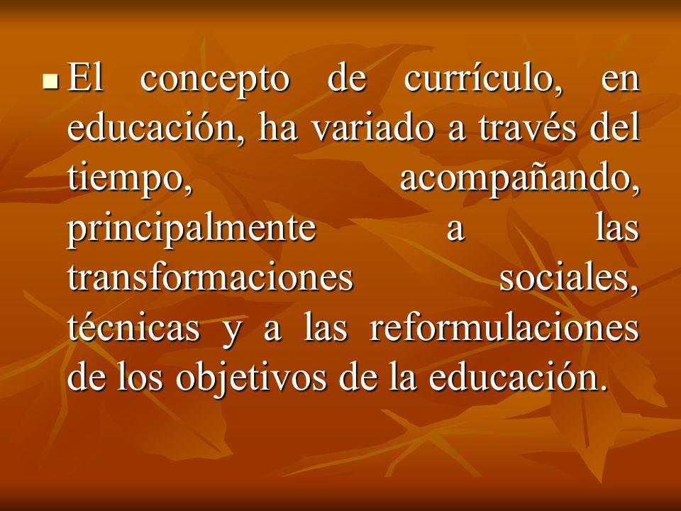 El concepto de currículo, en educación, ha variado a través del tiempo, acompañando, principalmente a las transformaciones sociales, técnicas y a las reformulaciones de los objetivos de la educación.
