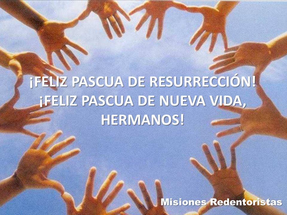 ¡FELIZ PASCUA DE RESURRECCIÓN! ¡FELIZ PASCUA DE NUEVA VIDA, HERMANOS!