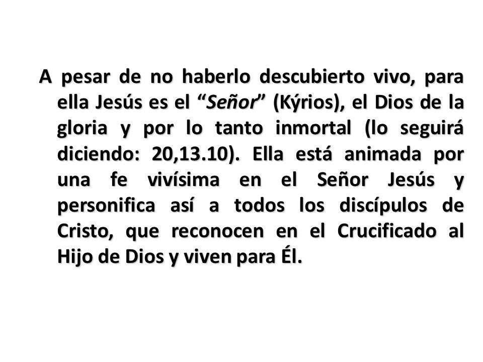 A pesar de no haberlo descubierto vivo, para ella Jesús es el Señor (Kýrios), el Dios de la gloria y por lo tanto inmortal (lo seguirá diciendo: 20,13.10).