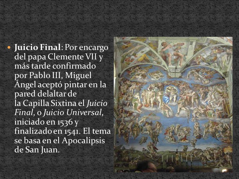 Juicio Final: Por encargo del papa Clemente VII y más tarde confirmado por Pablo III, Miguel Ángel aceptó pintar en la pared delaltar de la Capilla Sixtina el Juicio Final, o Juicio Universal, iniciado en 1536 y finalizado en 1541. El tema se basa en el Apocalipsis de San Juan.