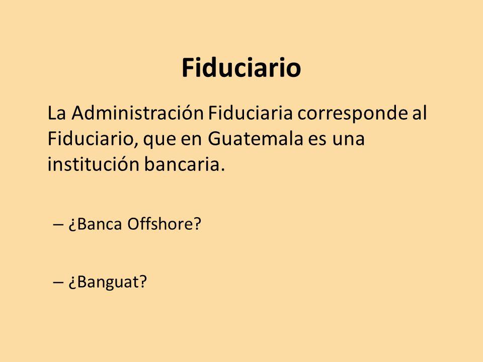 Fiduciario La Administración Fiduciaria corresponde al Fiduciario, que en Guatemala es una institución bancaria.