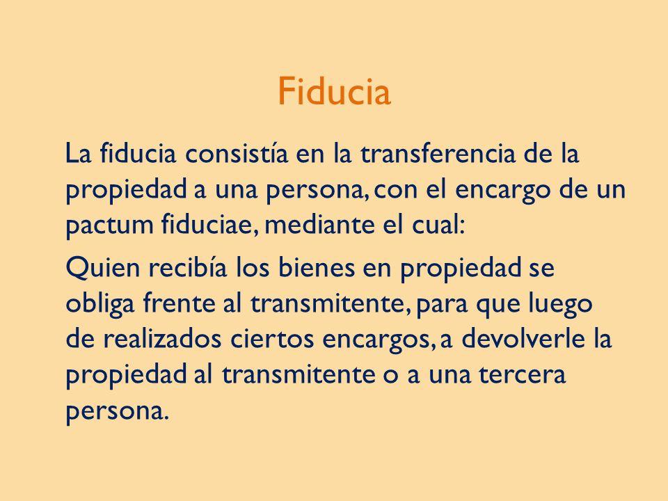 Fiducia La fiducia consistía en la transferencia de la propiedad a una persona, con el encargo de un pactum fiduciae, mediante el cual: