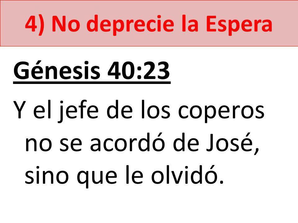 Y el jefe de los coperos no se acordó de José, sino que le olvidó.