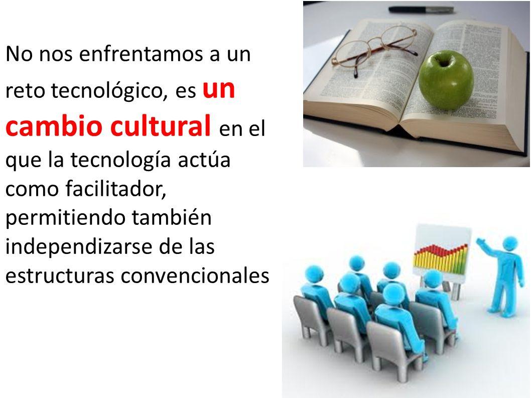 No nos enfrentamos a un reto tecnológico, es un cambio cultural en el que la tecnología actúa como facilitador, permitiendo también independizarse de las estructuras convencionales