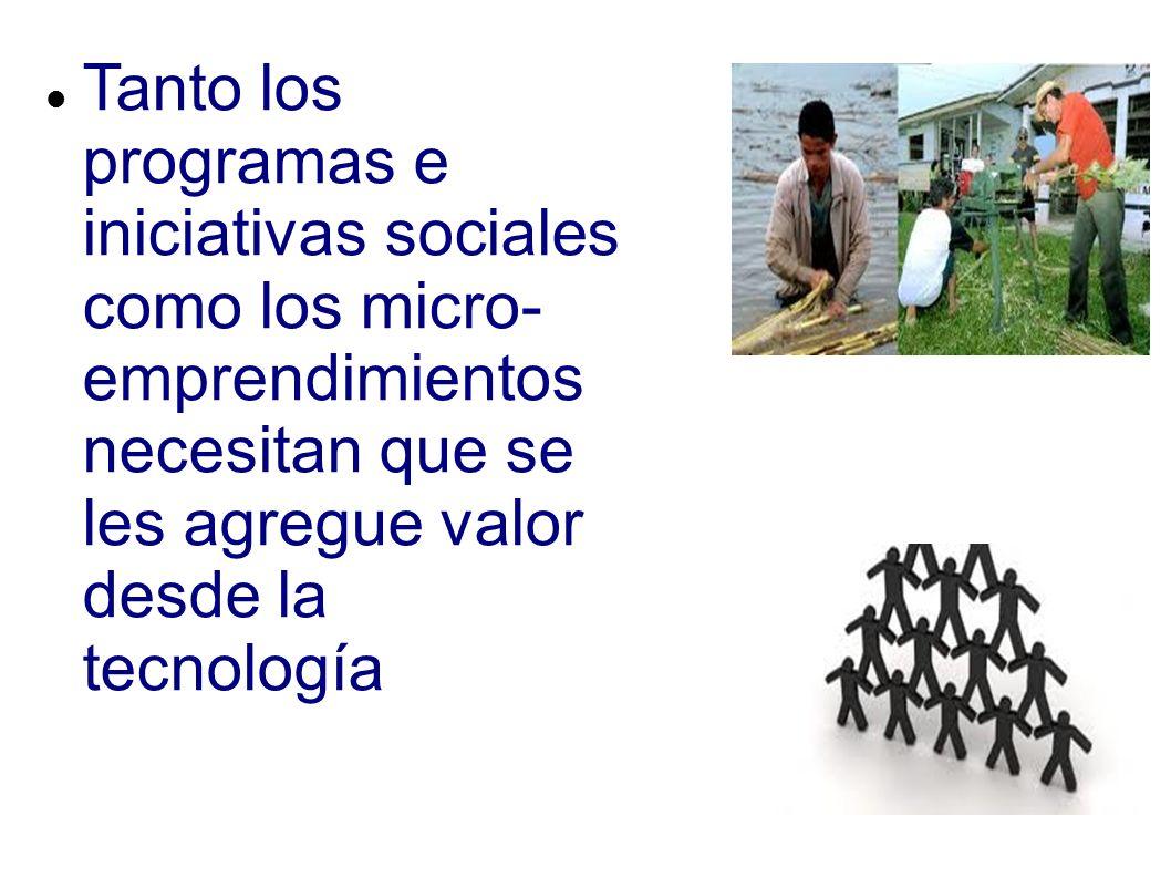 Tanto los programas e iniciativas sociales como los micro- emprendimientos necesitan que se les agregue valor desde la tecnología