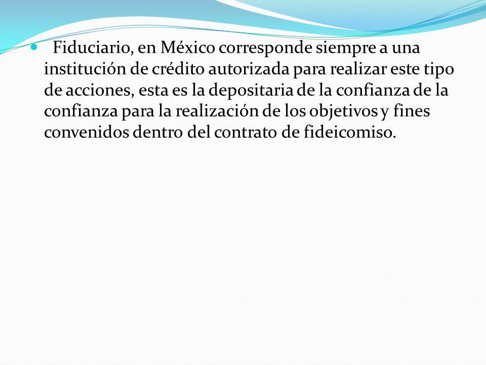 Fiduciario, en México corresponde siempre a una institución de crédito autorizada para realizar este tipo de acciones, esta es la depositaria de la confianza de la confianza para la realización de los objetivos y fines convenidos dentro del contrato de fideicomiso.