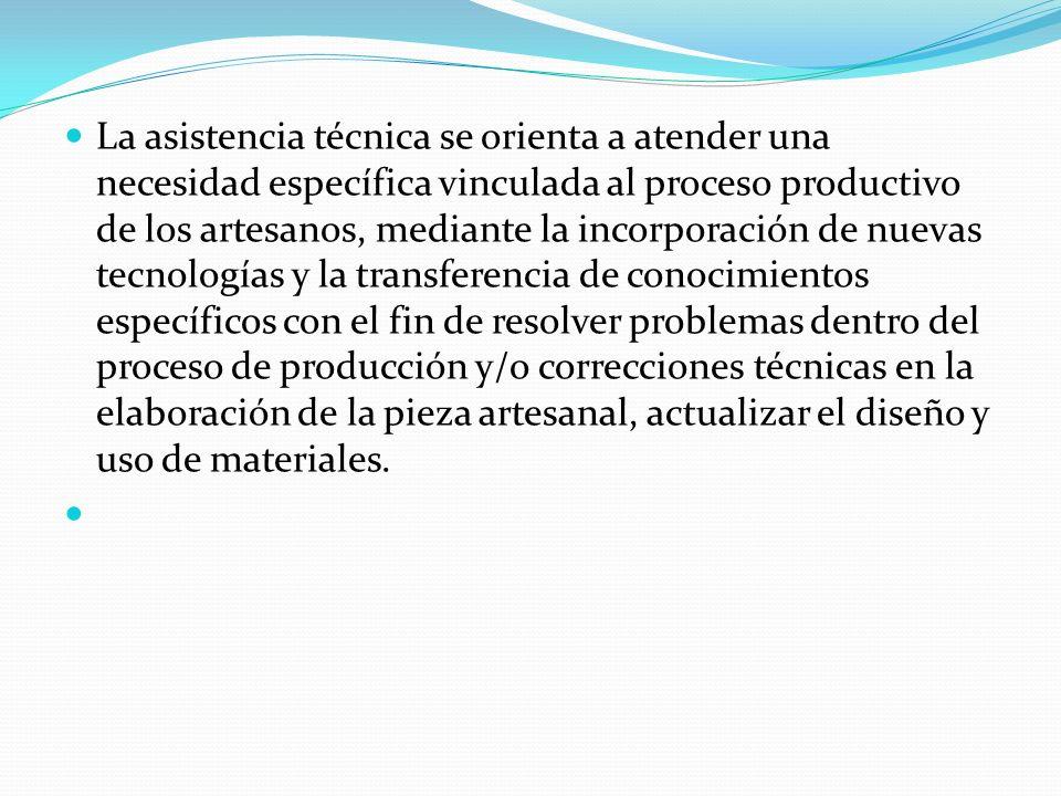 La asistencia técnica se orienta a atender una necesidad específica vinculada al proceso productivo de los artesanos, mediante la incorporación de nuevas tecnologías y la transferencia de conocimientos específicos con el fin de resolver problemas dentro del proceso de producción y/o correcciones técnicas en la elaboración de la pieza artesanal, actualizar el diseño y uso de materiales.