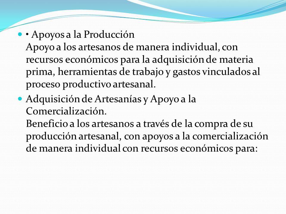 • Apoyos a la Producción Apoyo a los artesanos de manera individual, con recursos económicos para la adquisición de materia prima, herramientas de trabajo y gastos vinculados al proceso productivo artesanal.