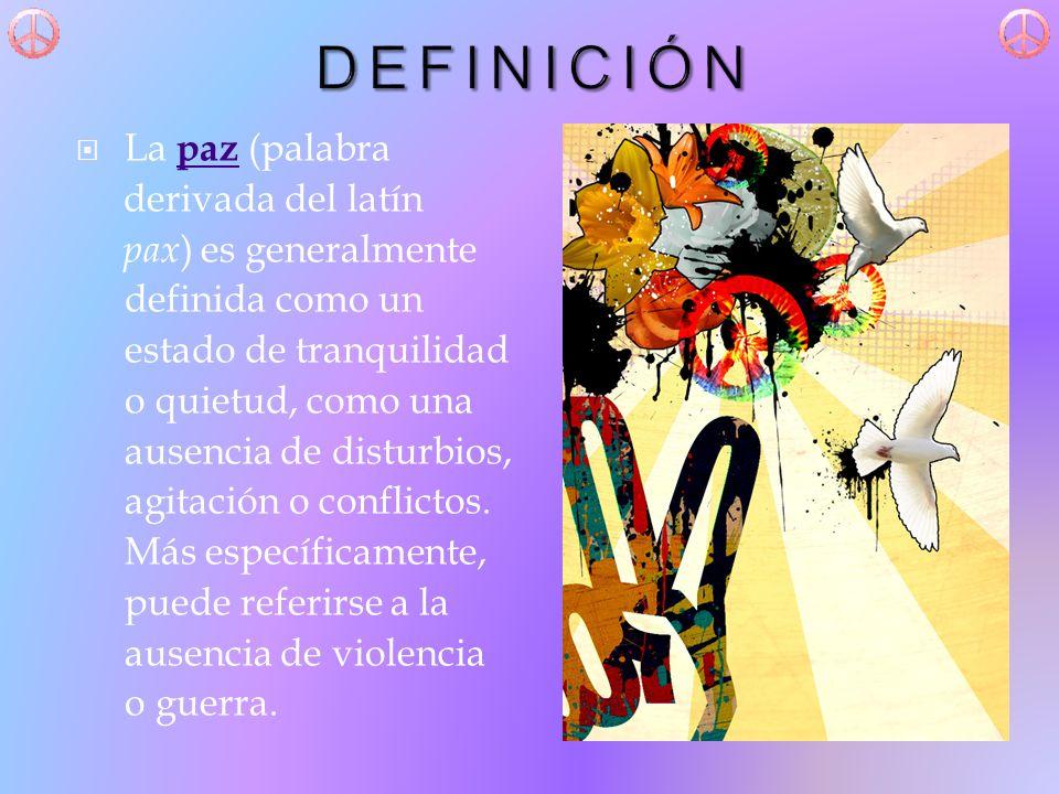DEFINICIÓN La paz (palabra derivada del latín pax) es generalmente