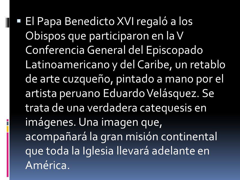 El Papa Benedicto XVI regaló a los Obispos que participaron en la V Conferencia General del Episcopado Latinoamericano y del Caribe, un retablo de arte cuzqueño, pintado a mano por el artista peruano Eduardo Velásquez.