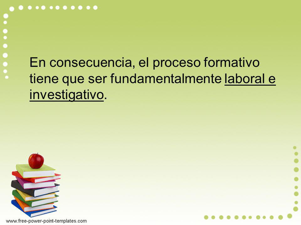 En consecuencia, el proceso formativo tiene que ser fundamentalmente laboral e investigativo.
