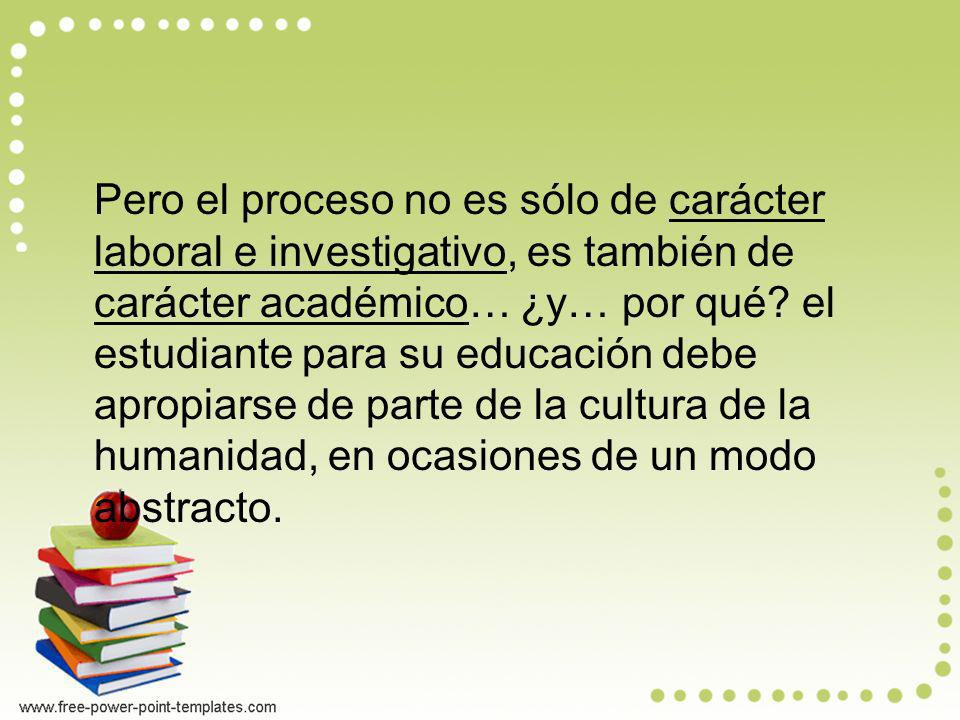 Pero el proceso no es sólo de carácter laboral e investigativo, es también de carácter académico… ¿y… por qué.