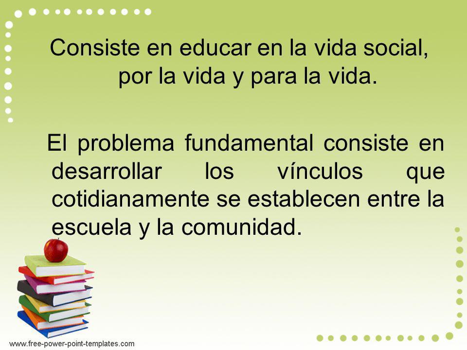 Consiste en educar en la vida social, por la vida y para la vida.