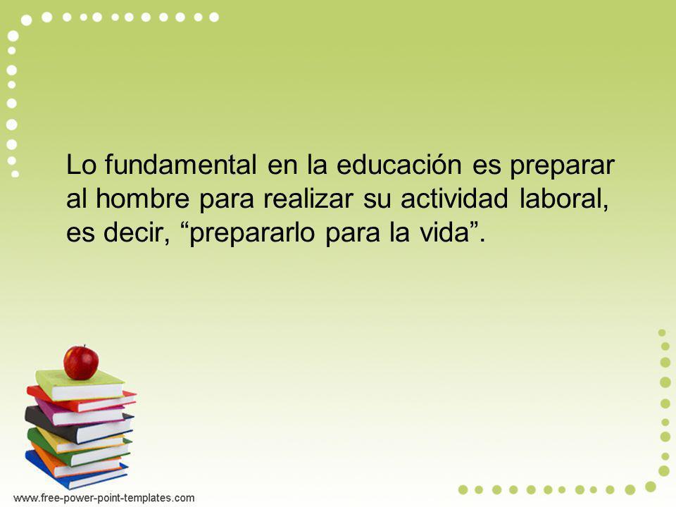 Lo fundamental en la educación es preparar al hombre para realizar su actividad laboral, es decir, prepararlo para la vida .