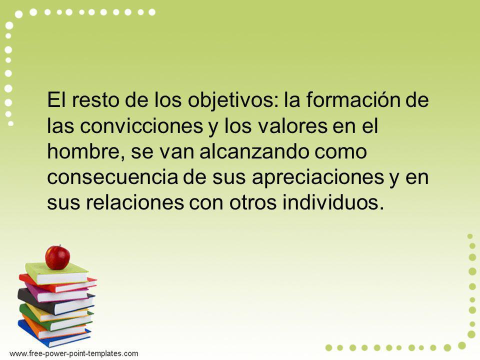El resto de los objetivos: la formación de las convicciones y los valores en el hombre, se van alcanzando como consecuencia de sus apreciaciones y en sus relaciones con otros individuos.