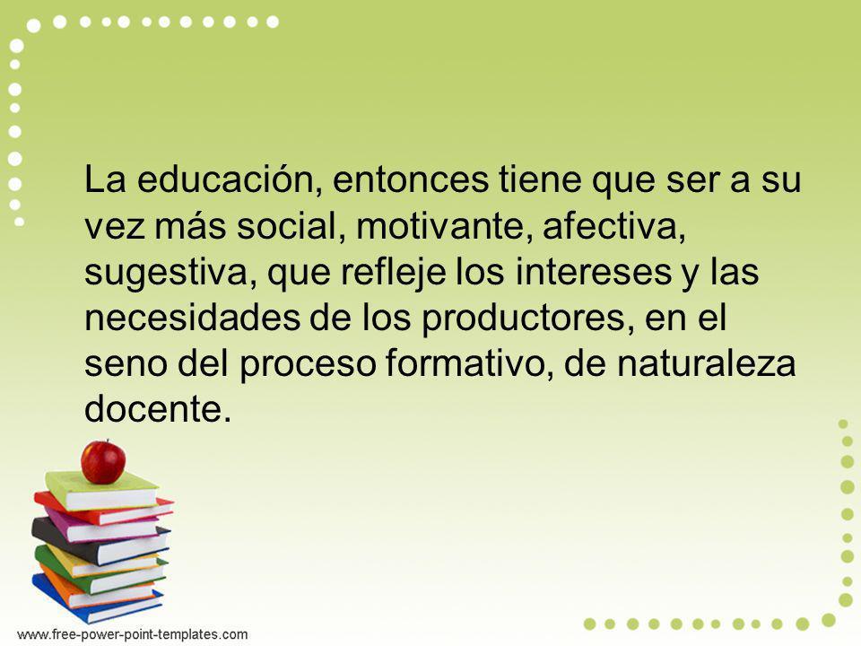 La educación, entonces tiene que ser a su vez más social, motivante, afectiva, sugestiva, que refleje los intereses y las necesidades de los productores, en el seno del proceso formativo, de naturaleza docente.