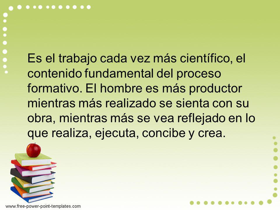Es el trabajo cada vez más científico, el contenido fundamental del proceso formativo.